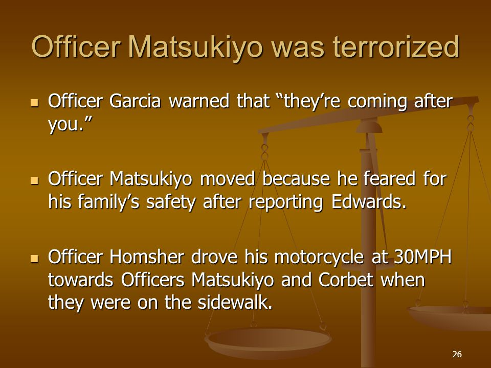 26 Officer Matsukiyo was terrorized Officer Garcia warned that theyre coming after you.