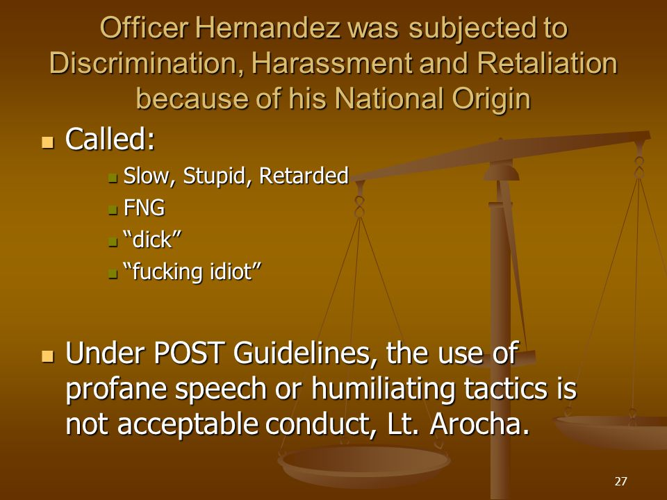 27 Officer Hernandez was subjected to Discrimination, Harassment and Retaliation because of his National Origin Called: Called: Slow, Stupid, Retarded Slow, Stupid, Retarded FNG FNG dick dick fucking idiot fucking idiot Under POST Guidelines, the use of profane speech or humiliating tactics is not acceptable conduct, Lt.