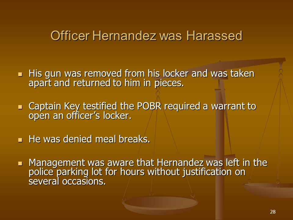 28 Officer Hernandez was Harassed His gun was removed from his locker and was taken apart and returned to him in pieces.
