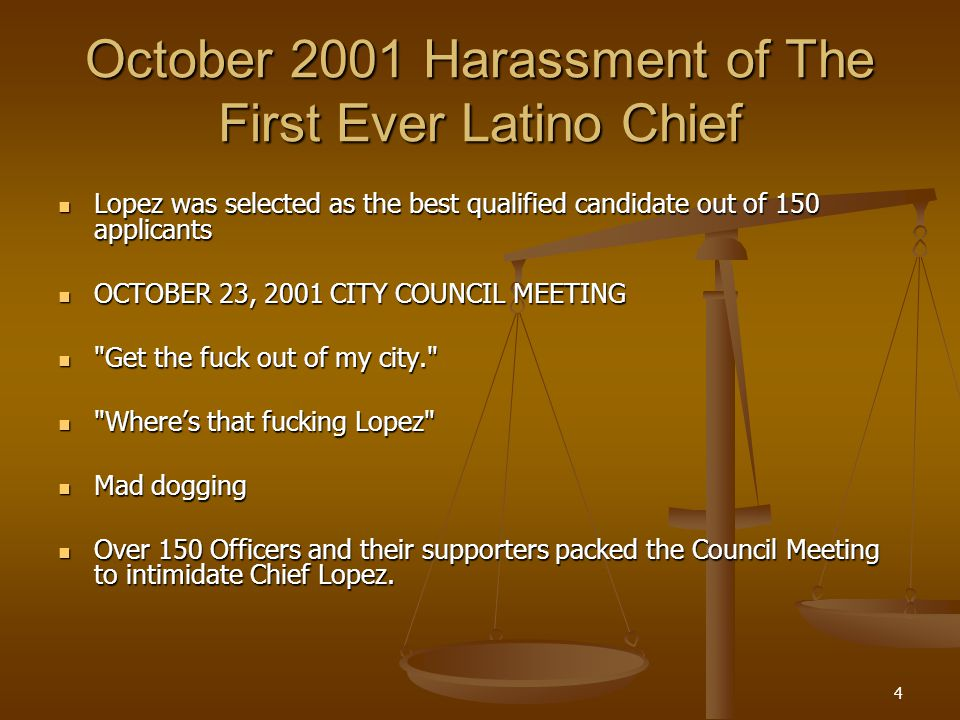 4 October 2001 Harassment of The First Ever Latino Chief Lopez was selected as the best qualified candidate out of 150 applicants Lopez was selected as the best qualified candidate out of 150 applicants OCTOBER 23, 2001 CITY COUNCIL MEETING OCTOBER 23, 2001 CITY COUNCIL MEETING Get the fuck out of my city. Get the fuck out of my city. Wheres that fucking Lopez Wheres that fucking Lopez Mad dogging Mad dogging Over 150 Officers and their supporters packed the Council Meeting to intimidate Chief Lopez.