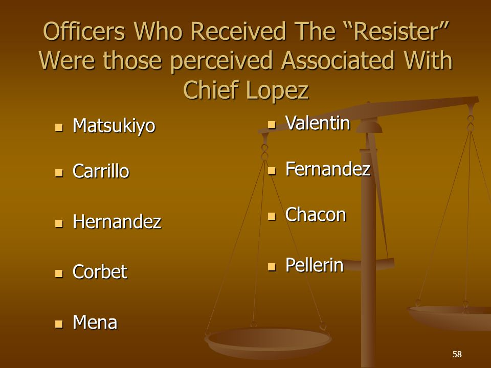 58 Officers Who Received The Resister Were those perceived Associated With Chief Lopez Matsukiyo Matsukiyo Carrillo Carrillo Hernandez Hernandez Corbe
