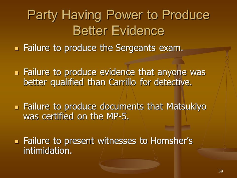59 Party Having Power to Produce Better Evidence Failure to produce the Sergeants exam.