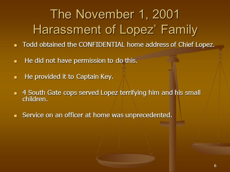 6 The November 1, 2001 Harassment of Lopez Family Todd obtained the CONFIDENTIAL home address of Chief Lopez.