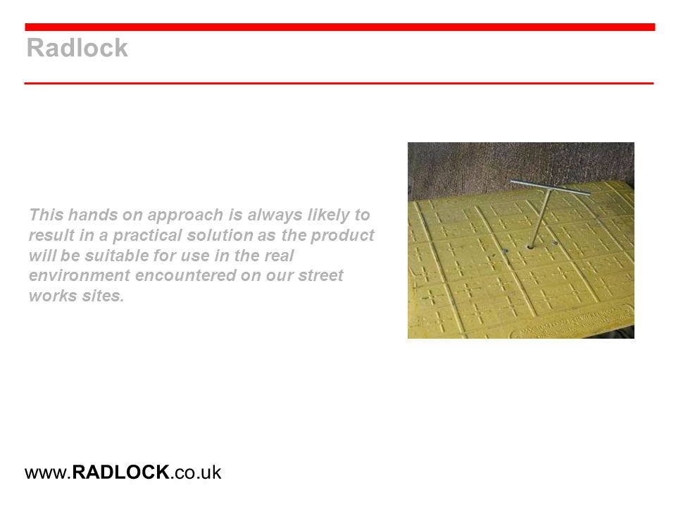 Radlock This hands on approach is always likely to result in a practical solution as the product will be suitable for use in the real environment encountered on our street works sites.