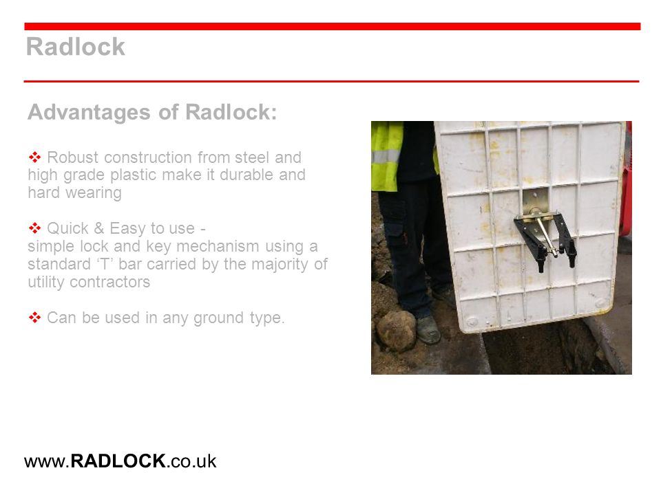 Radlock Advantages of Radlock: Robust construction from steel and high grade plastic make it durable and hard wearing Quick & Easy to use - simple lock and key mechanism using a standard T bar carried by the majority of utility contractors Can be used in any ground type.