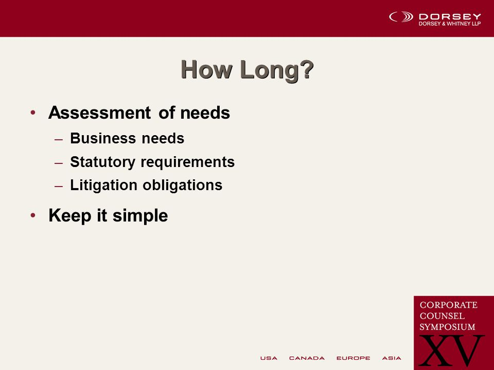 How Long? Assessment of needs –Business needs –Statutory requirements –Litigation obligations Keep it simple
