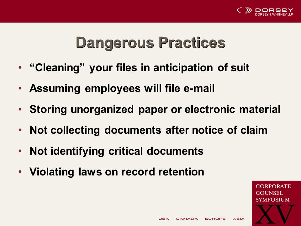 Dangerous Practices Cleaning your files in anticipation of suit Assuming employees will file e-mail Storing unorganized paper or electronic material Not collecting documents after notice of claim Not identifying critical documents Violating laws on record retention
