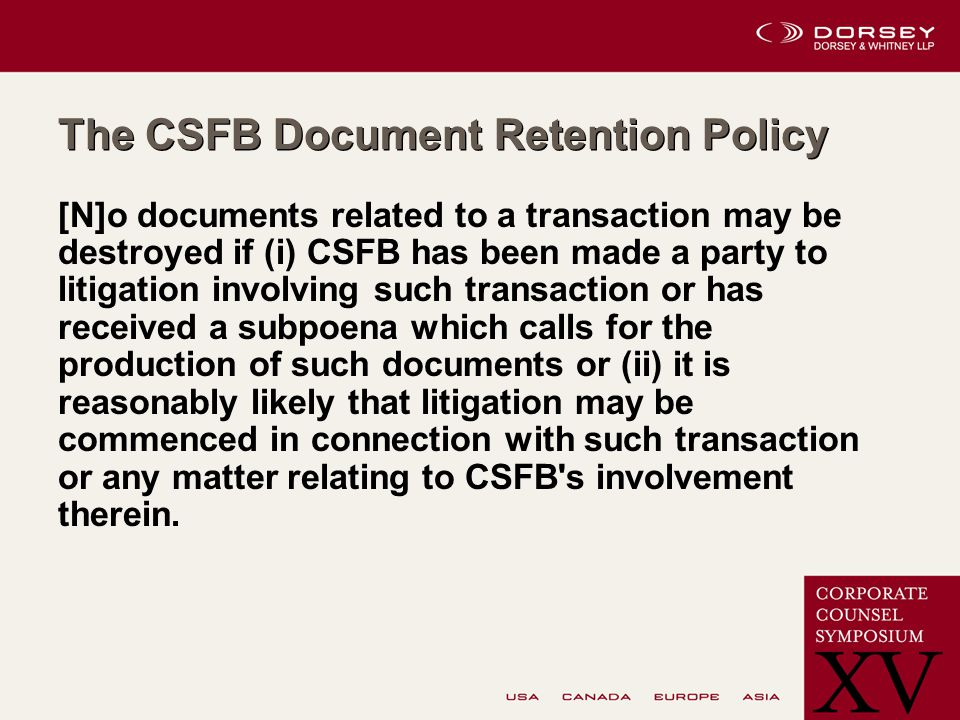 The CSFB Document Retention Policy [N]o documents related to a transaction may be destroyed if (i) CSFB has been made a party to litigation involving such transaction or has received a subpoena which calls for the production of such documents or (ii) it is reasonably likely that litigation may be commenced in connection with such transaction or any matter relating to CSFB s involvement therein.