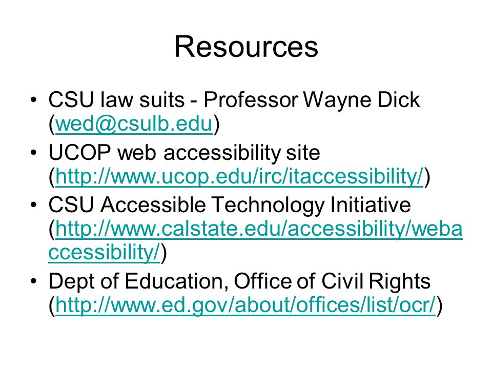 Resources CSU law suits - Professor Wayne Dick (wed@csulb.edu)wed@csulb.edu UCOP web accessibility site (http://www.ucop.edu/irc/itaccessibility/)http://www.ucop.edu/irc/itaccessibility/ CSU Accessible Technology Initiative (http://www.calstate.edu/accessibility/weba ccessibility/)http://www.calstate.edu/accessibility/weba ccessibility/ Dept of Education, Office of Civil Rights (http://www.ed.gov/about/offices/list/ocr/)http://www.ed.gov/about/offices/list/ocr/