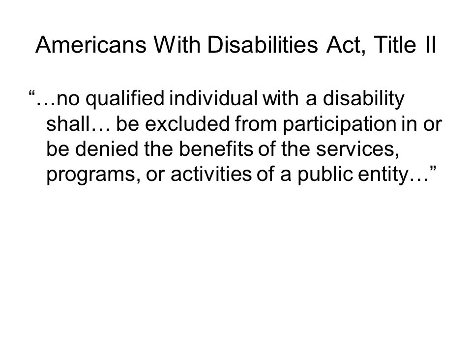 Americans With Disabilities Act, Title II …no qualified individual with a disability shall… be excluded from participation in or be denied the benefits of the services, programs, or activities of a public entity…
