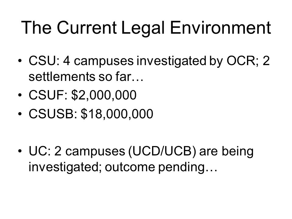 The Current Legal Environment CSU: 4 campuses investigated by OCR; 2 settlements so far… CSUF: $2,000,000 CSUSB: $18,000,000 UC: 2 campuses (UCD/UCB) are being investigated; outcome pending…