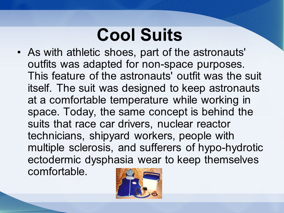 Cool Suits As with athletic shoes, part of the astronauts' outfits was adapted for non-space purposes. This feature of the astronauts' outfit was the