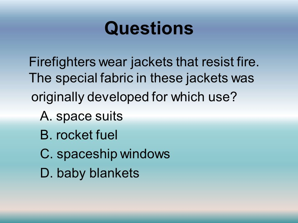 Questions Firefighters wear jackets that resist fire. The special fabric in these jackets was originally developed for which use? A. space suits B. ro