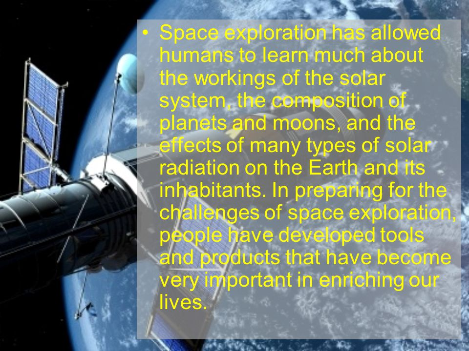 Space exploration has allowed humans to learn much about the workings of the solar system, the composition of planets and moons, and the effects of ma