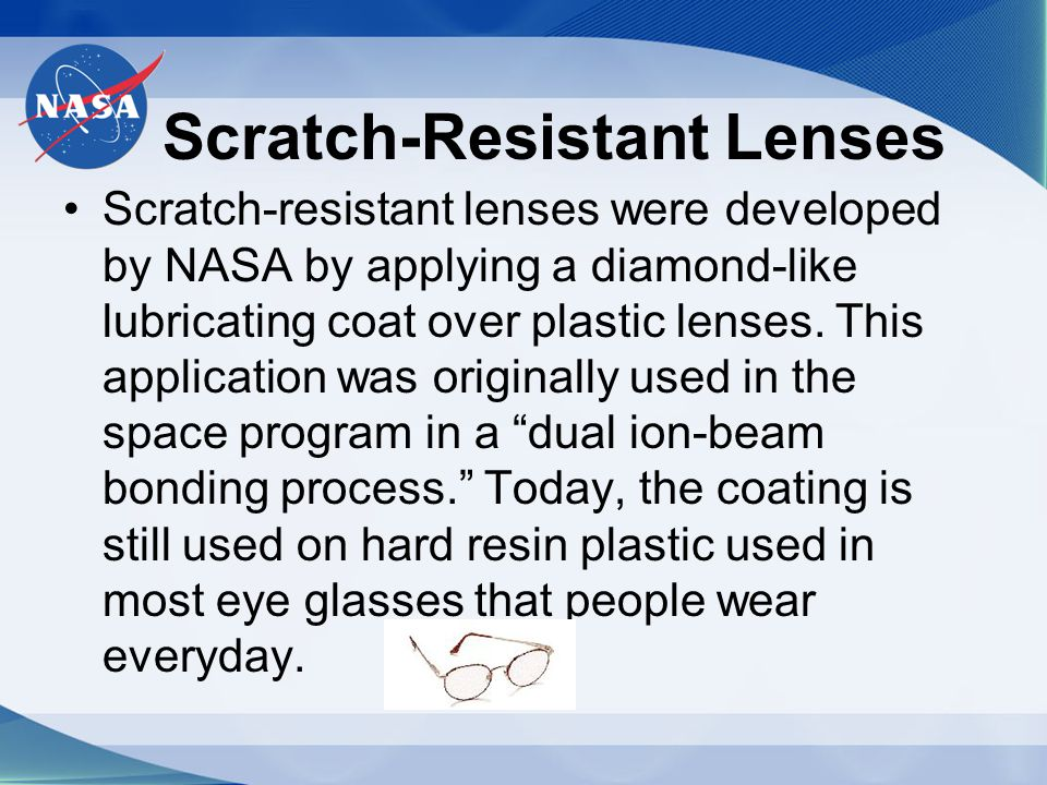 Scratch-Resistant Lenses Scratch-resistant lenses were developed by NASA by applying a diamond-like lubricating coat over plastic lenses. This applica