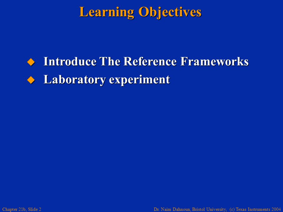 Dr. Naim Dahnoun, Bristol University, (c) Texas Instruments 2004 Chapter 21b, Slide 2 Learning Objectives Introduce The Reference Frameworks Introduce