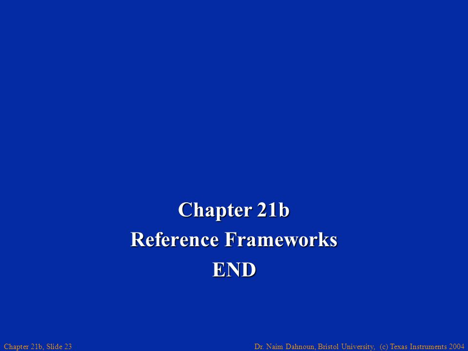 Dr. Naim Dahnoun, Bristol University, (c) Texas Instruments 2004 Chapter 21b, Slide 23 Chapter 21b Reference Frameworks END