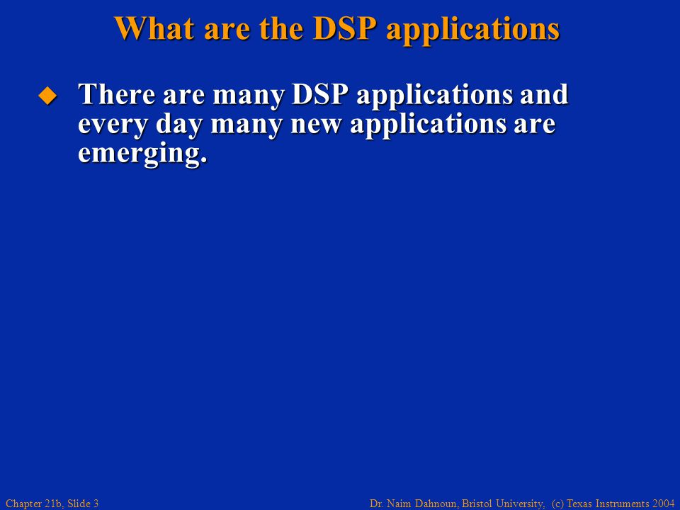 Dr. Naim Dahnoun, Bristol University, (c) Texas Instruments 2004 Chapter 21b, Slide 3 There are many DSP applications and every day many new applicati