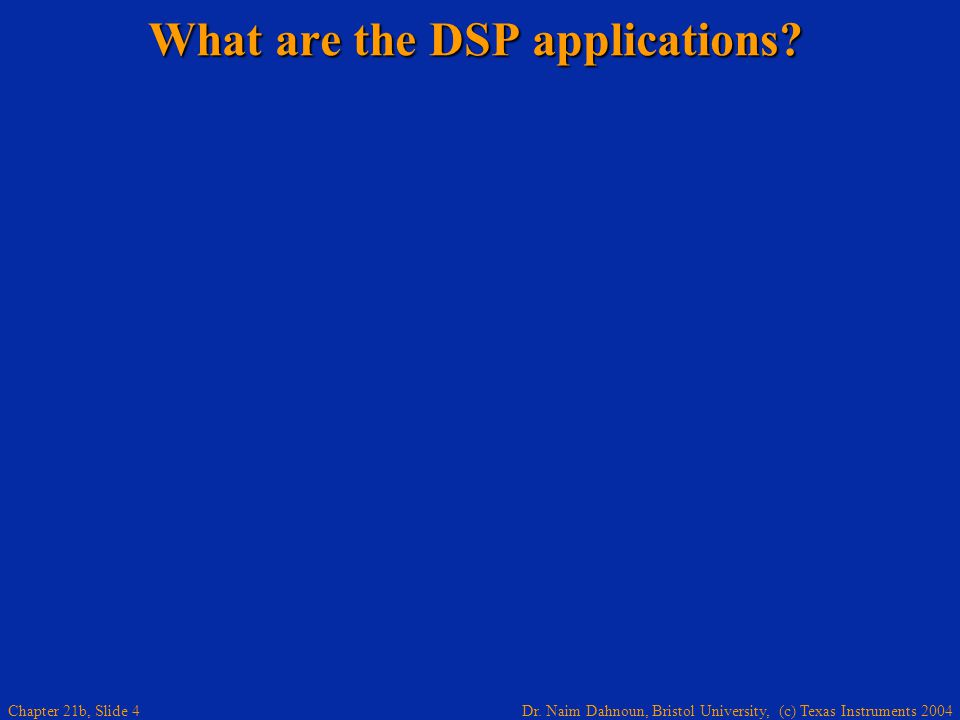 Dr. Naim Dahnoun, Bristol University, (c) Texas Instruments 2004 Chapter 21b, Slide 4 What are the DSP applications? Wireless terminals, radios, GPS a