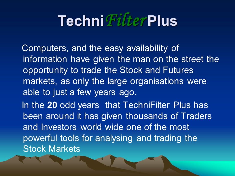Techni Filter Plus Computers, and the easy availability of information have given the man on the street the opportunity to trade the Stock and Futures markets, as only the large organisations were able to just a few years ago.