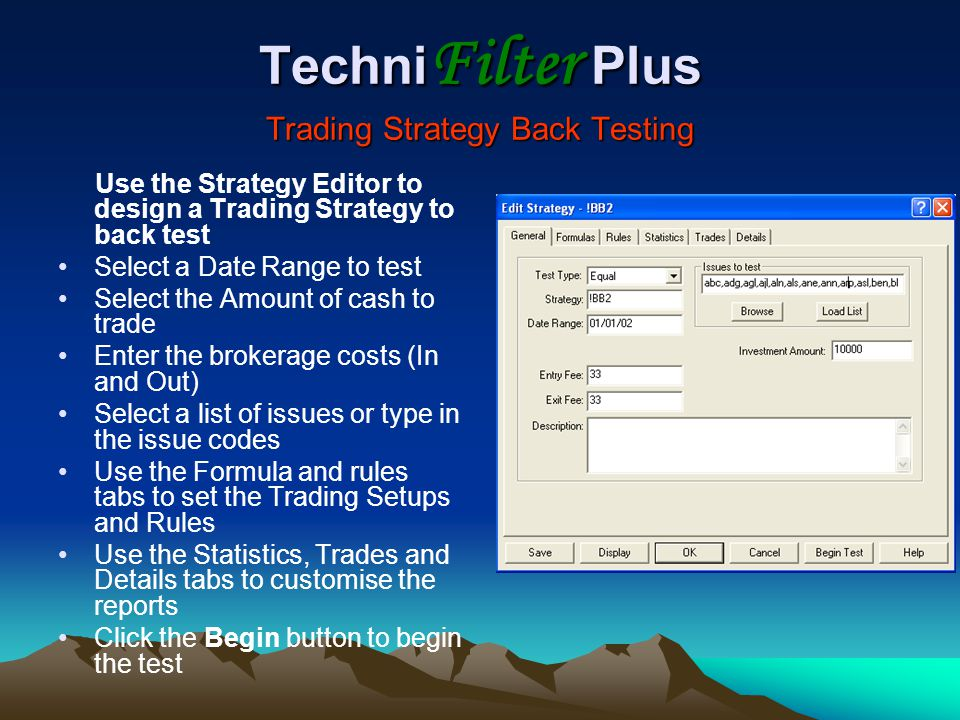 Techni Filter Plus Trading Strategy Back Testing Use the Strategy Editor to design a Trading Strategy to back test Select a Date Range to test Select the Amount of cash to trade Enter the brokerage costs (In and Out) Select a list of issues or type in the issue codes Use the Formula and rules tabs to set the Trading Setups and Rules Use the Statistics, Trades and Details tabs to customise the reports Click the Begin button to begin the test