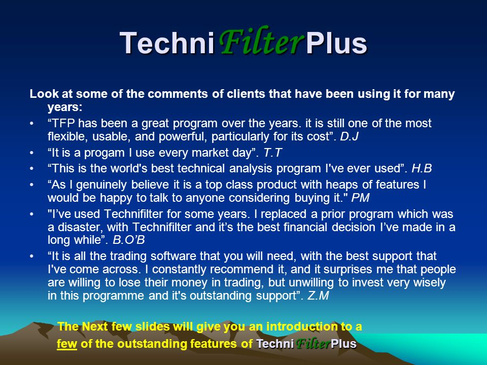 Techni Filter Plus Look at some of the comments of clients that have been using it for many years: TFP has been a great program over the years.