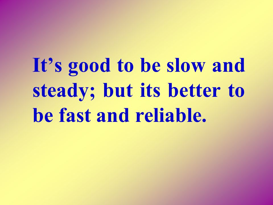 Its good to be slow and steady; but its better to be fast and reliable.