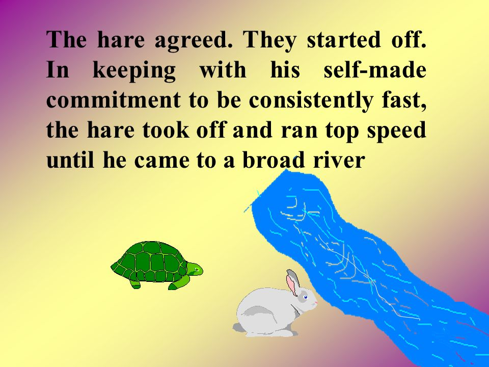 The hare agreed. They started off. In keeping with his self-made commitment to be consistently fast, the hare took off and ran top speed until he came