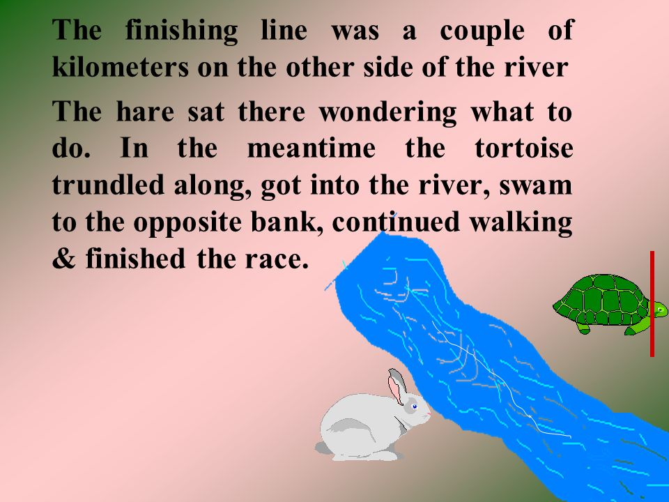 The finishing line was a couple of kilometers on the other side of the river The hare sat there wondering what to do. In the meantime the tortoise tru