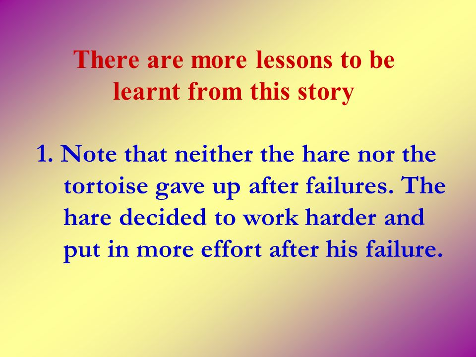 There are more lessons to be learnt from this story 1. Note that neither the hare nor the tortoise gave up after failures. The hare decided to work ha