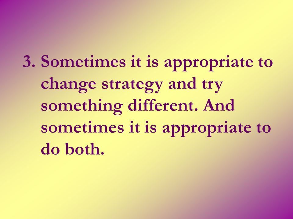 3. Sometimes it is appropriate to change strategy and try something different. And sometimes it is appropriate to do both.