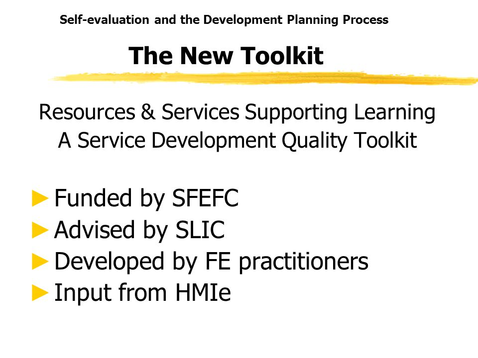 Self-evaluation and the Development Planning Process The New Toolkit Resources & Services Supporting Learning A Service Development Quality Toolkit Fu