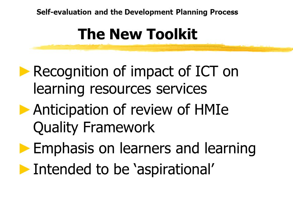 Self-evaluation and the Development Planning Process The New Toolkit Recognition of impact of ICT on learning resources services Anticipation of revie