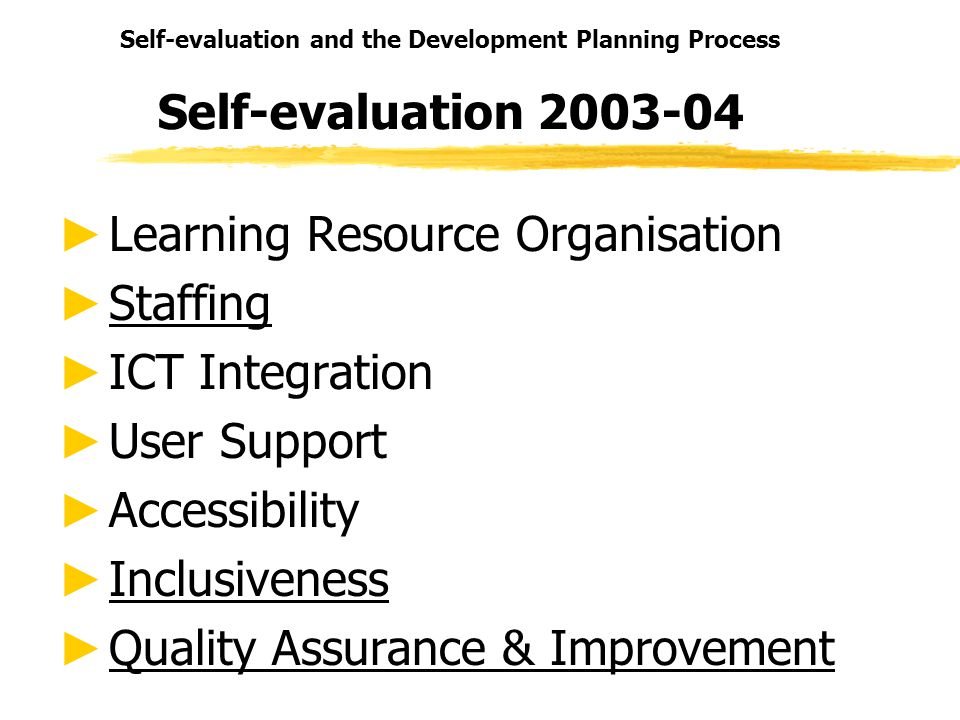 Self-evaluation and the Development Planning Process Self-evaluation 2003-04 Learning Resource Organisation Staffing ICT Integration User Support Accessibility Inclusiveness Quality Assurance & Improvement