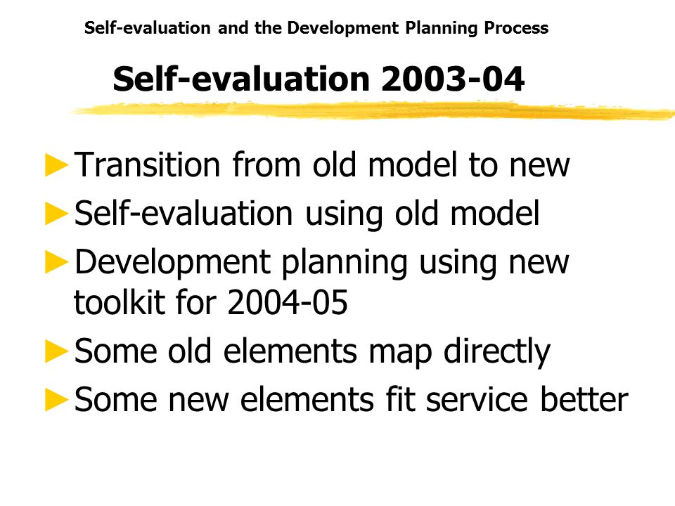 Self-evaluation and the Development Planning Process Self-evaluation 2003-04 Transition from old model to new Self-evaluation using old model Development planning using new toolkit for 2004-05 Some old elements map directly Some new elements fit service better