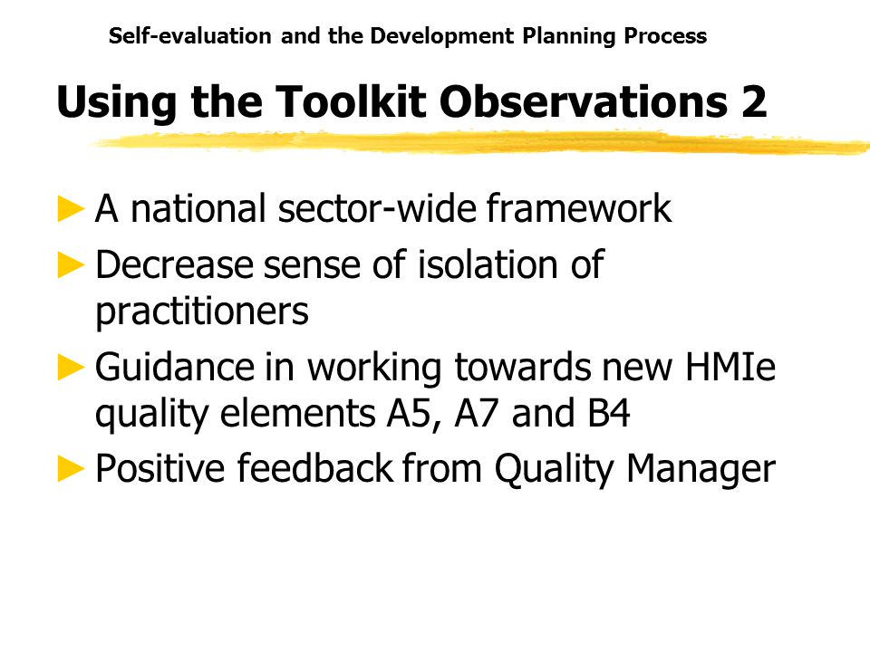 Self-evaluation and the Development Planning Process Using the Toolkit Observations 2 A national sector-wide framework Decrease sense of isolation of