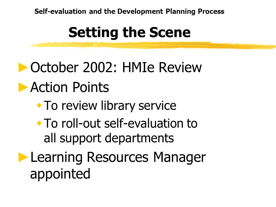Self-evaluation and the Development Planning Process Setting the Scene October 2002: HMIe Review Action Points wTo review library service wTo roll-out self-evaluation to all support departments Learning Resources Manager appointed