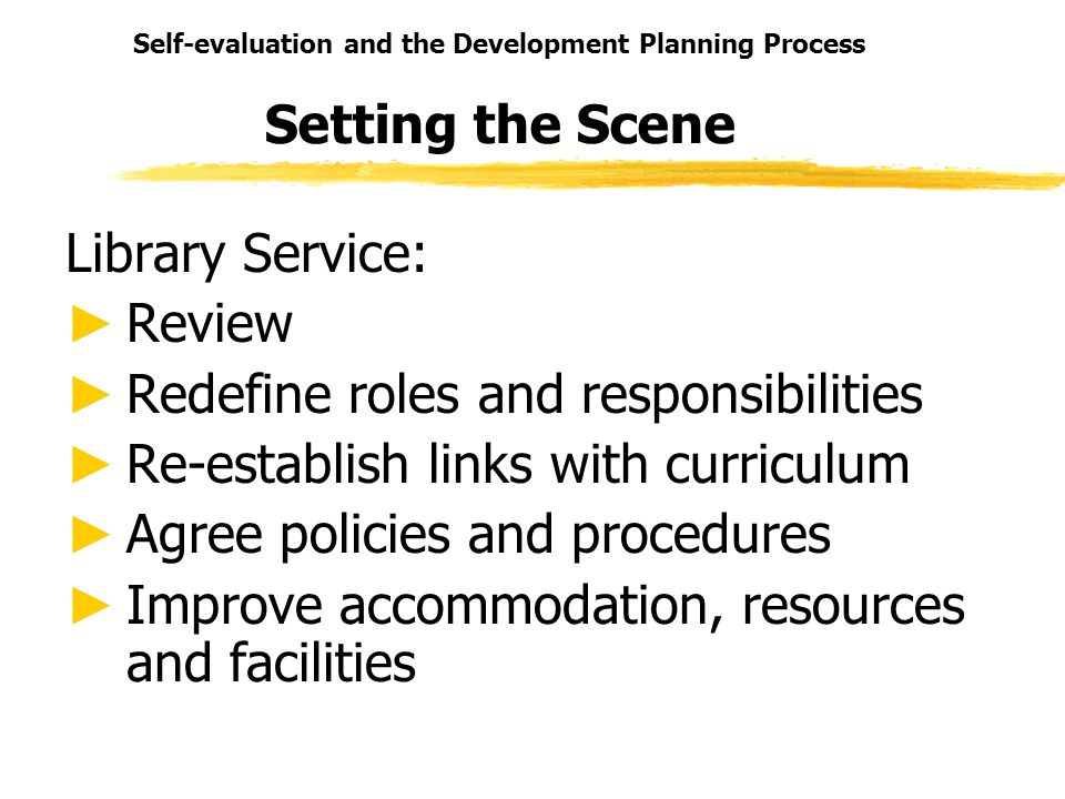 Self-evaluation and the Development Planning Process Setting the Scene Library Service: Review Redefine roles and responsibilities Re-establish links with curriculum Agree policies and procedures Improve accommodation, resources and facilities