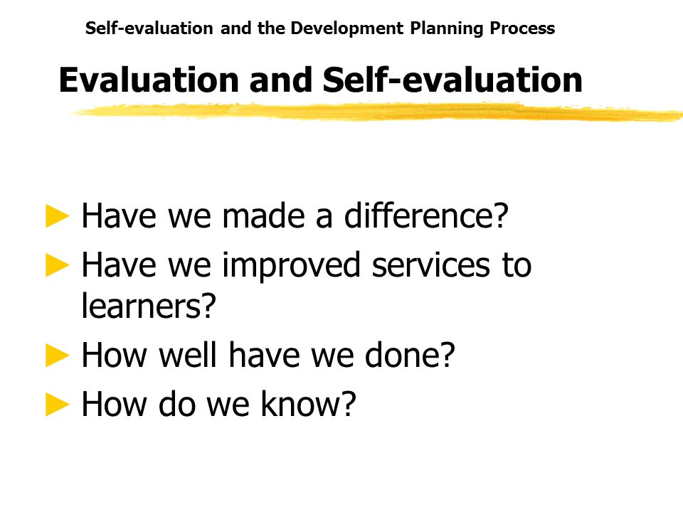 Self-evaluation and the Development Planning Process Evaluation and Self-evaluation Have we made a difference.