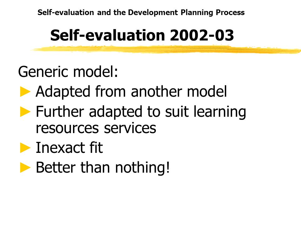 Self-evaluation and the Development Planning Process Self-evaluation 2002-03 Generic model: Adapted from another model Further adapted to suit learning resources services Inexact fit Better than nothing!