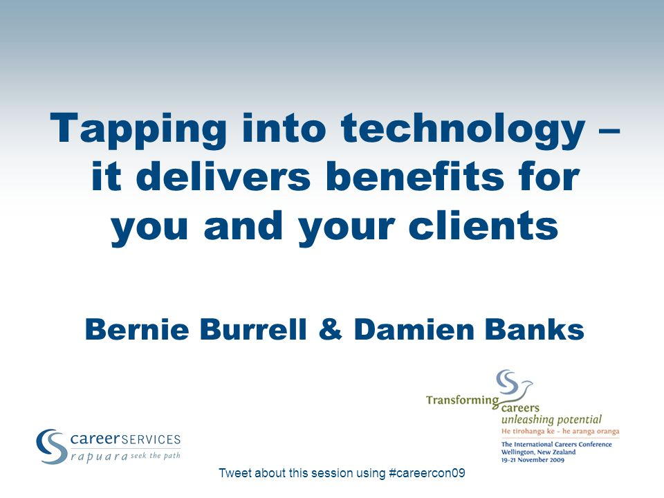 Tweet about this session using #careercon09 Tapping into technology – it delivers benefits for you and your clients Bernie Burrell & Damien Banks