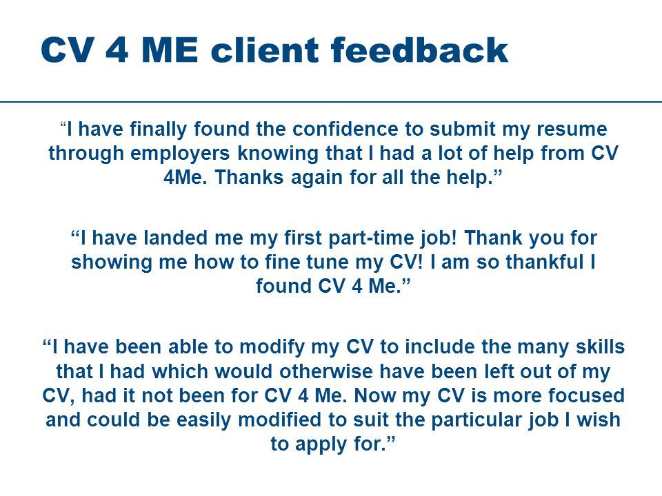CV 4 ME client feedback I have finally found the confidence to submit my resume through employers knowing that I had a lot of help from CV 4Me.