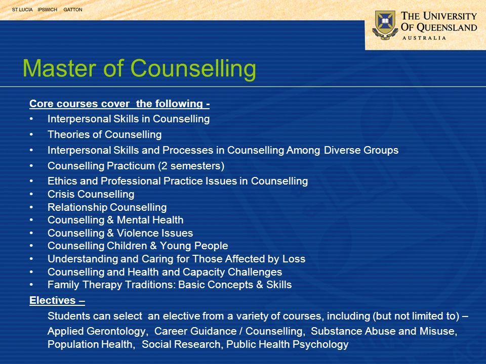 Core courses cover the following - Interpersonal Skills in Counselling Theories of Counselling Interpersonal Skills and Processes in Counselling Among