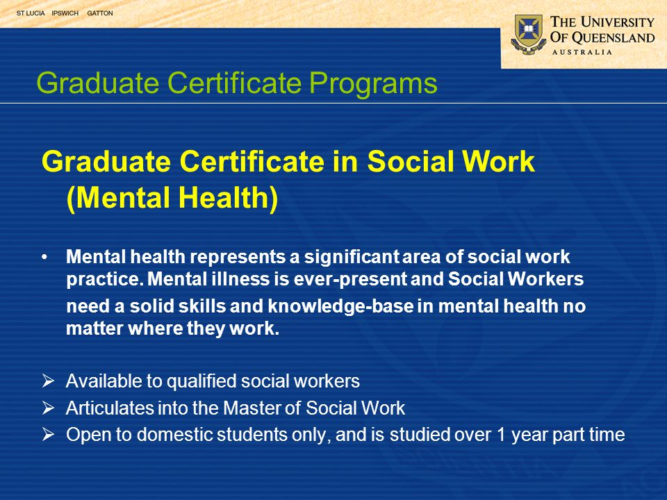 Graduate Certificate in Social Work (Mental Health) Mental health represents a significant area of social work practice. Mental illness is ever-presen