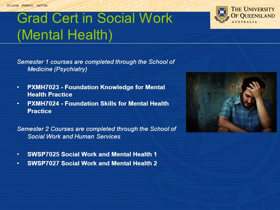 Grad Cert in Social Work (Mental Health) Semester 1 courses are completed through the School of Medicine (Psychiatry) PXMH7023 - Foundation Knowledge