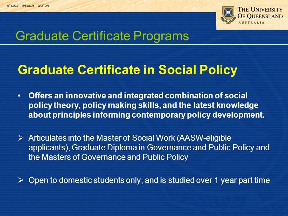 Graduate Certificate in Social Policy Offers an innovative and integrated combination of social policy theory, policy making skills, and the latest knowledge about principles informing contemporary policy development.