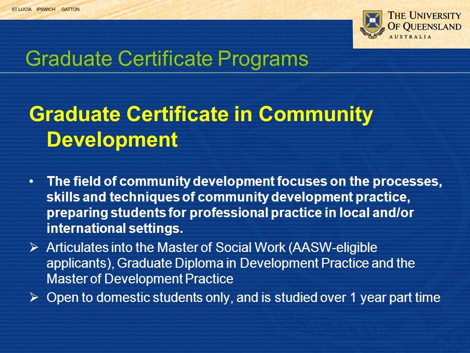 Graduate Certificate in Community Development The field of community development focuses on the processes, skills and techniques of community developm