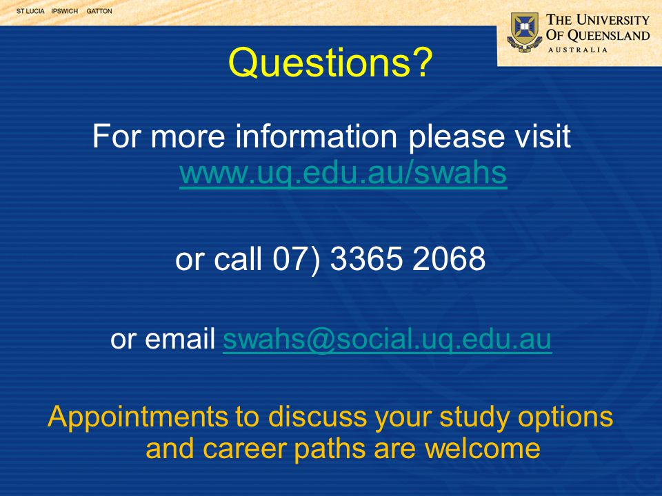 Questions? For more information please visit www.uq.edu.au/swahs www.uq.edu.au/swahs or call 07) 3365 2068 or email swahs@social.uq.edu.auswahs@social