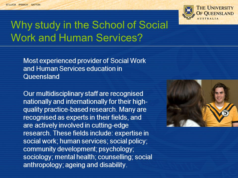 Most experienced provider of Social Work and Human Services education in Queensland Our multidisciplinary staff are recognised nationally and internat
