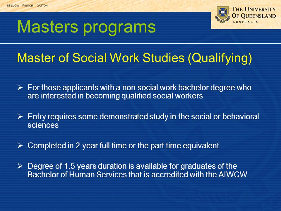 Masters programs Master of Social Work Studies (Qualifying) For those applicants with a non social work bachelor degree who are interested in becoming qualified social workers Entry requires some demonstrated study in the social or behavioral sciences Completed in 2 year full time or the part time equivalent Degree of 1.5 years duration is available for graduates of the Bachelor of Human Services that is accredited with the AIWCW.